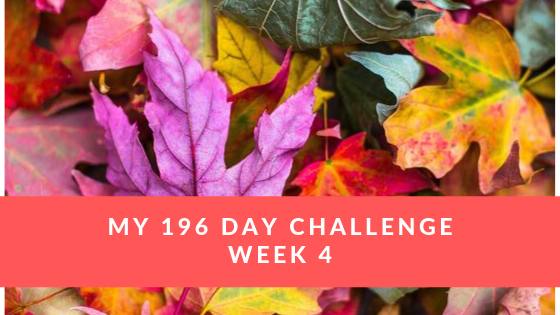 My 196 Day Challenge ~ Week 4